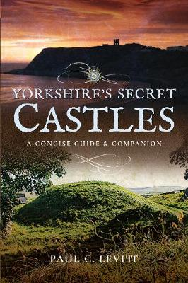 Yorkshire's Secret Castles by Paul C. Levitt