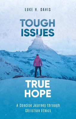 Tough Issues, True Hope: A Concise Journey through Christian Ethics by Luke H. Davis