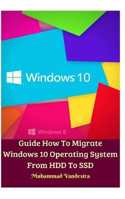 Guide How To Migrate Windows 10 Operating System From HDD To SSD Hardcover Version by Muhammad Vandestra