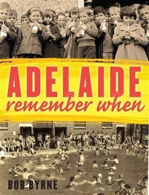 Adelaide Remember When by Mr Bob Byrne