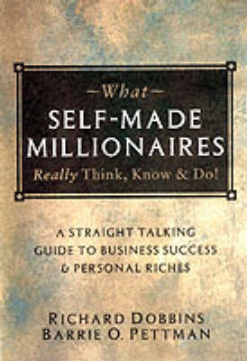 What Self-made Millionaires Really Think, Know and Do: A Straight-talking Guide to Business Success and Personal Riches by Richard Dobbins
