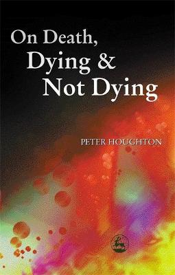 On Death, Dying and Not Dying by Peter Houghton