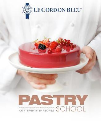 Le Cordon Bleu Pastry School: 100 step-by-step recipes explained by the chefs of the famous French culinary school by Le Cordon Bleu