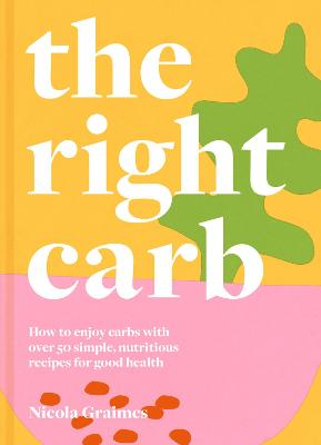 The Right Carb: How to enjoy carbs with over 50 simple, nutritious recipes for good health by Nicola Graimes