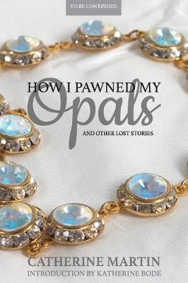 How I Pawned My Opals and Other Lost Stories by Catherine Martin