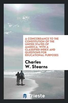 A Concordance to the Constitution of the United States of America by Charles W Stearns