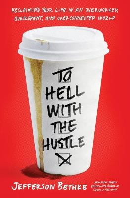 To Hell with the Hustle: Reclaiming Your Life in an Overworked, Overspent, and Overconnected World by Jefferson Bethke