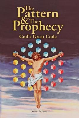 Pattern & the Prophecy; God's Great Code by James Harrison