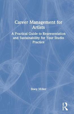 Career Management for Artists: A Practical Guide to Representation and Sustainability for Your Studio Practice by Stacy Miller