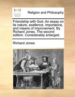 Friendship with God. an Essay on Its Nature, Exellence, Importance, and Means of Improvement. by Richard Jones. the Second Edition. Considerably Enlarged. by Richard Jones