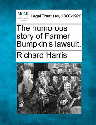 The Humorous Story of Farmer Bumpkin's Lawsuit. by Richard Harris