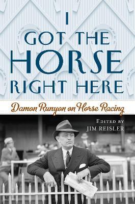 I Got the Horse Right Here: Damon Runyon on Horse Racing by Joseph James Reisler