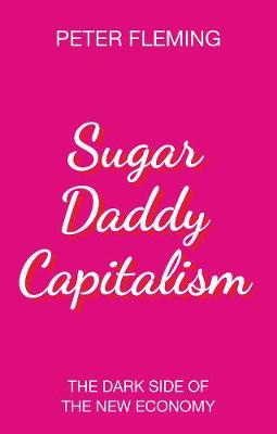 Sugar Daddy Capitalism: The Dark Side of the New Economy by Peter Fleming