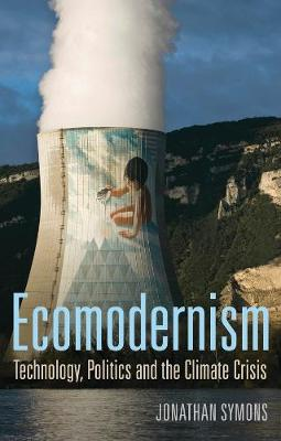 Ecomodernism: Technology, Politics and The Climate Crisis by Jonathan Symons