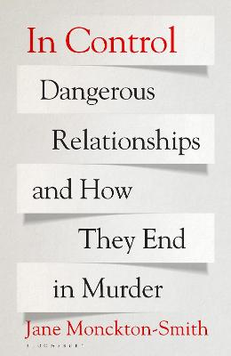 In Control: Dangerous Relationships and How They End in Murder by Jane Monckton-Smith