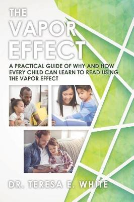The Vapor Effect A Practical Guide of Why and How Every Child Can Learn to Read Using the Vapor Effect by Dr Teresa E White