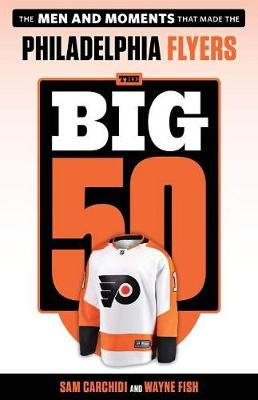 The Big 50: Philadelphia Flyers: The Men and Moments that Made the Philadelphia Flyers by Sam Carchidi