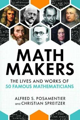 Math Makers: The Lives and Works of 50 Famous Mathematicians by Alfred S. Posamentier