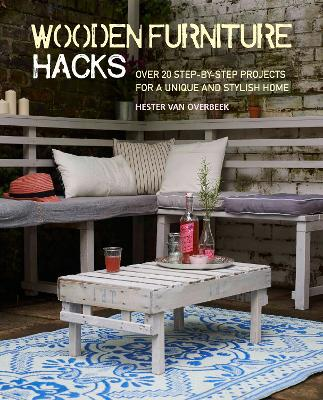 Wooden Furniture Hacks: Over 20 Step-by-Step Projects for a Unique and Stylish Home by Hester Van Overbeek