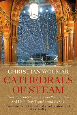 Cathedrals of Steam: How London's Great Stations Were Built - And How They Transformed the City by Christian Wolmar