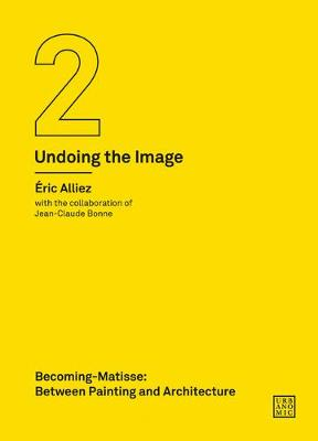 Becoming-Matisse: Between Painting and Architecture (Undoing the Image 2) by Eric Alliez