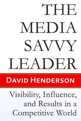 The Media Savvy Leader by David Henderson
