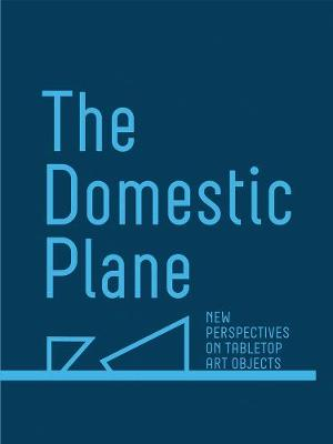 The Domestic Plane: New Perspectives on Tabletop Art Objects by Amy Smith-Stewart