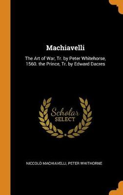 Machiavelli: The Art of War, Tr. by Peter Whitehorse, 1560. the Prince, Tr. by Edward Dacres book