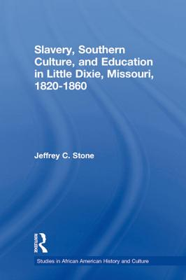 Slavery, Southern Culture, and Education in Little Dixie, Missouri, 1820-1860 by Jeffrey C. Stone
