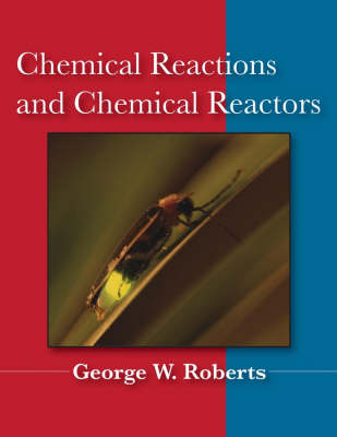 Chemical Reactions and Chemical Reactors by George W. Roberts