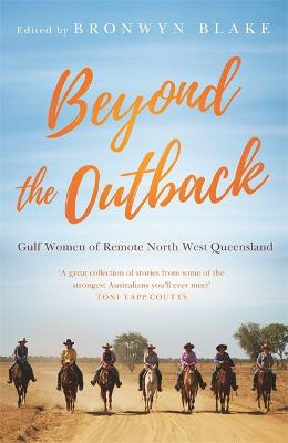 Beyond the Outback: Gulf Women of Remote North West Queensland by Bronwyn Blake