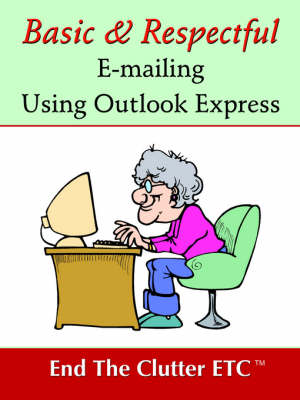 Basic & Respectful E-Mailing Using Outlook Express by Etc End the Clutter