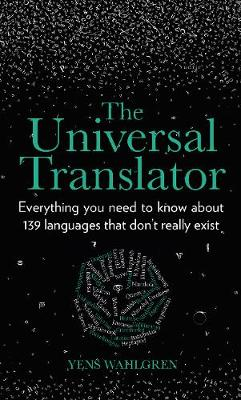 The Universal Translator: Everything you need to know about 139 languages that don't really exist by Yens Wahlgren