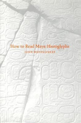 How to Read Maya Hieroglyphs by John Montgomery
