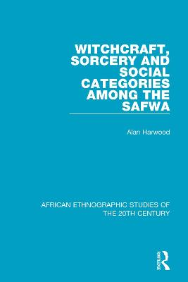 Witchcraft, Sorcery and Social Categories Among the Safwa by Alan Harwood