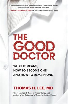 The Good Doctor: What It Means, How to Become One, and How to Remain One by Thomas Lee