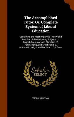 Accomplished Tutor; Or, Complete System of Liberal Education by Thomas Hodson