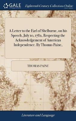 A Letter to the Earl of Shelburne, on His Speech, July 10, 1782, Respecting the Acknowledgement of American Independence. by Thomas Paine, by Thomas Paine