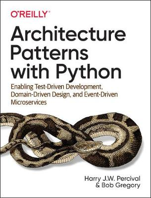 Architecture Patterns with Python: Enabling Test-Driven Development, Domain-Driven Design, and Event-Driven Microservices by Harry J.W. Percival