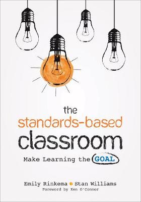 The Standards-Based Classroom: Make Learning the Goal by Emily A. Rinkema
