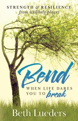 Bend: When Life Dares You to Break by Beth Lueders