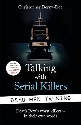 Talking with Serial Killers: Dead Men Talking: Death Row's worst killers - in their own words by Christopher Berry-Dee
