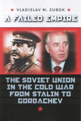 A Failed Empire: The Soviet Union in the Cold War from Stalin to Gorbachev by Vladislav M. Zubok