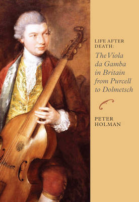Life After Death: The Viola da Gamba in Britain from Purcell to Dolmetsch by Peter Holman