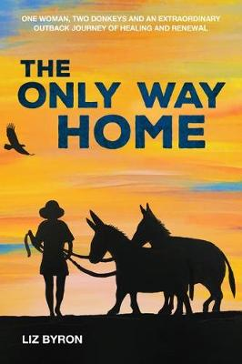 The Only Way Home: One Woman, Two Donkeys and an Extraordinary Outback Journey of Healing and Renewal by Liz Byron