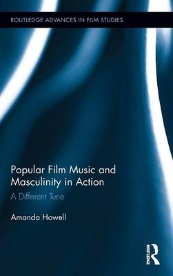 Popular Film Music and Masculinity in Action by Amanda Howell
