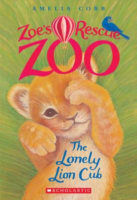 The Lonely Lion Cub (Zoe's Rescue Zoo #1) by Amelia Cobb