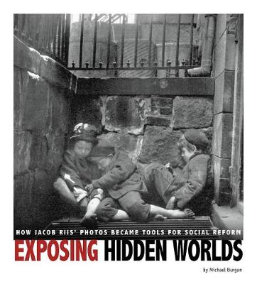Exposing Hidden Worlds: How Jacob Riis' Photos Became Tools for Social Reform by ,Michael Burgan