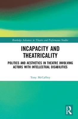 Incapacity and Theatricality: Politics and Aesthetics in Theatre Involving Actors with Intellectual Disabilities by Tony McCaffrey