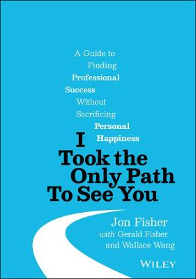 I Took the Only Path To See You: A Guide to Finding Professional Success Without Sacrificing Personal Happiness book